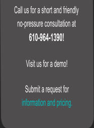 Call us for a short and friendly  no-pressure consultation at  610-964-1390!  Visit us for a demo!  Submit a request for  information and pricing.